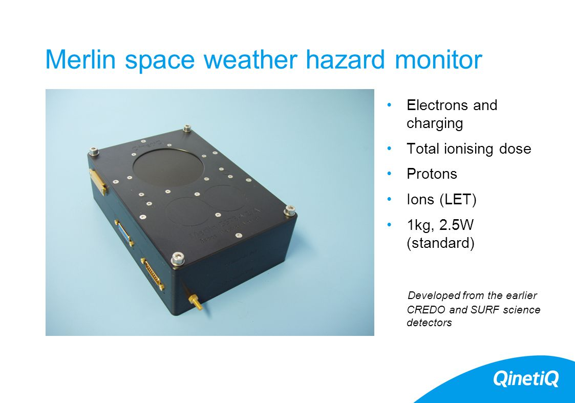 QinetiQ space radiation monitors CREAM Cosmic Ray Effects and Activation Monitor (1986 onward) Charge deposition events in Si Flights: Shuttle(10 flights) /BA Concorde/Qantas/ CREDO Cosmic Ray Effects and Dosimetry Experiment (1991 onward) Ion LET spectra and proton flux Flights: UoSAT, STRV1a, Skynet, APEX, MIR, MPTB SURF (2000 onward) Surface charging and internal charging (electron flux) Flights: STRV1d Merlin (2005 onward) Charging/LET spectra/proton flux/TiD Flights: Giove-A, LWS/SET