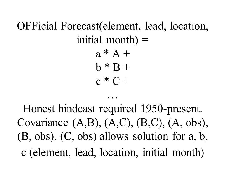 OFFicial Forecast(element, lead, location, initial month) = a * A + b * B + c * C + … Honest hindcast required 1950-present.