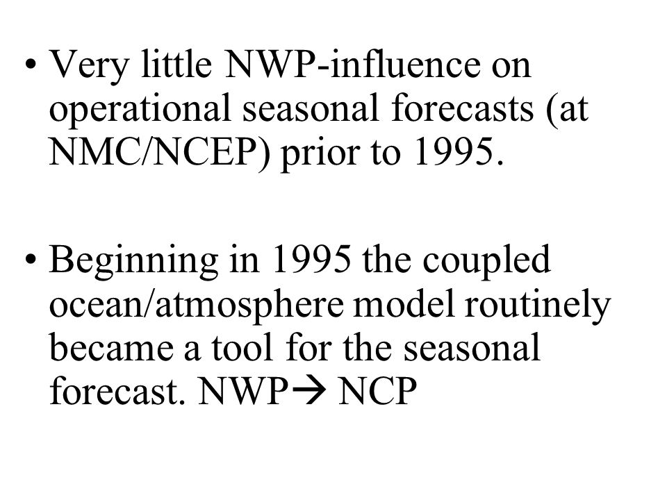 Very little NWP-influence on operational seasonal forecasts (at NMC/NCEP) prior to 1995.