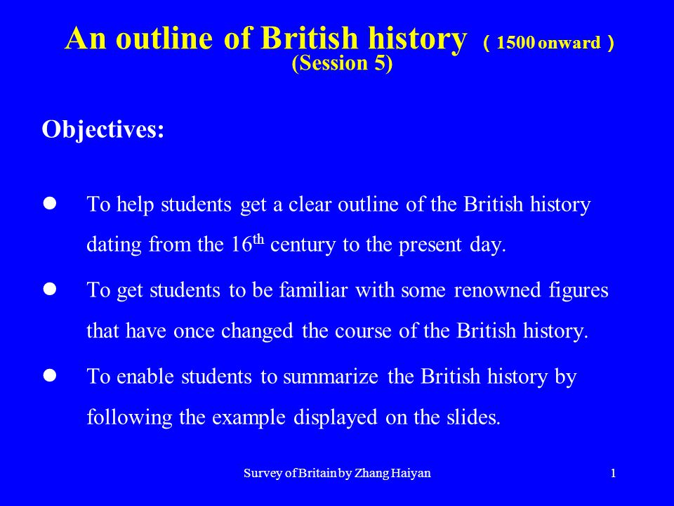 Survey of Britain by Zhang Haiyan1 An outline of British history ( 1500 onward ) (Session 5) Objectives: To help students get a clear outline of the British history dating from the 16 th century to the present day.