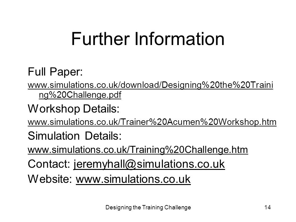 Designing the Training Challenge14 Further Information Full Paper: www.simulations.co.uk/download/Designing%20the%20Traini ng%20Challenge.pdf Workshop Details: www.simulations.co.uk/Trainer%20Acumen%20Workshop.htm Simulation Details: www.simulations.co.uk/Training%20Challenge.htm Contact: jeremyhall@simulations.co.ukjeremyhall@simulations.co.uk Website: www.simulations.co.ukwww.simulations.co.uk