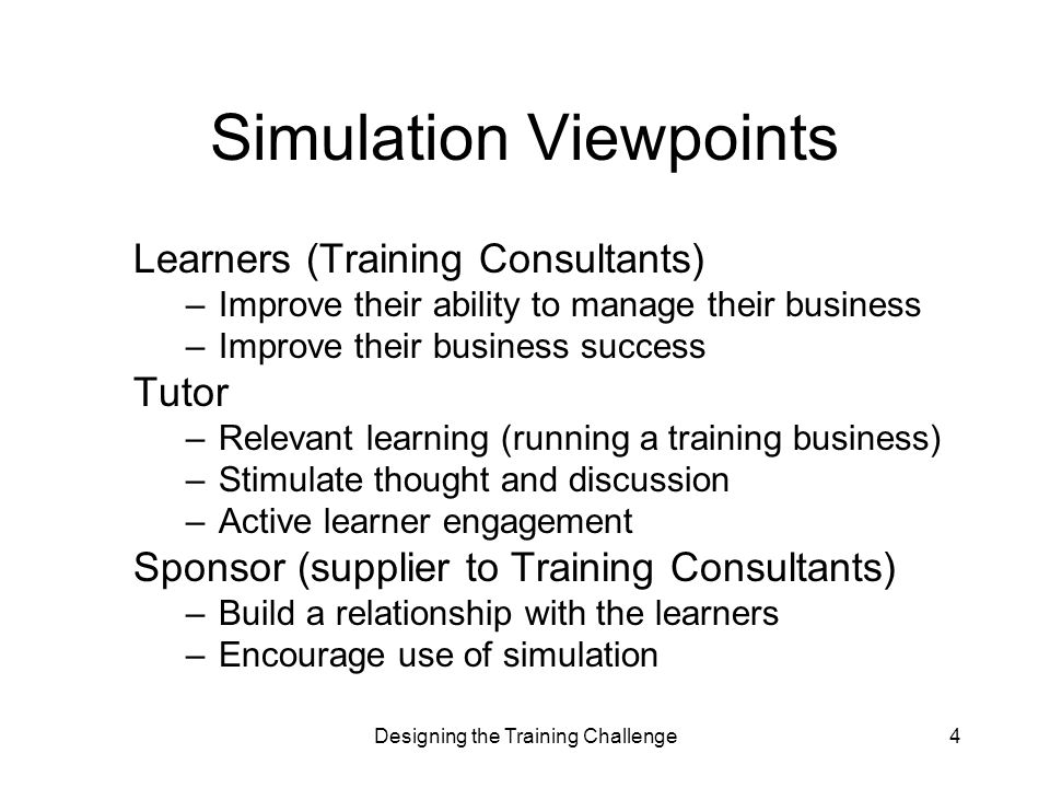Designing the Training Challenge4 Simulation Viewpoints Learners (Training Consultants) –Improve their ability to manage their business –Improve their business success Tutor –Relevant learning (running a training business) –Stimulate thought and discussion –Active learner engagement Sponsor (supplier to Training Consultants) –Build a relationship with the learners –Encourage use of simulation