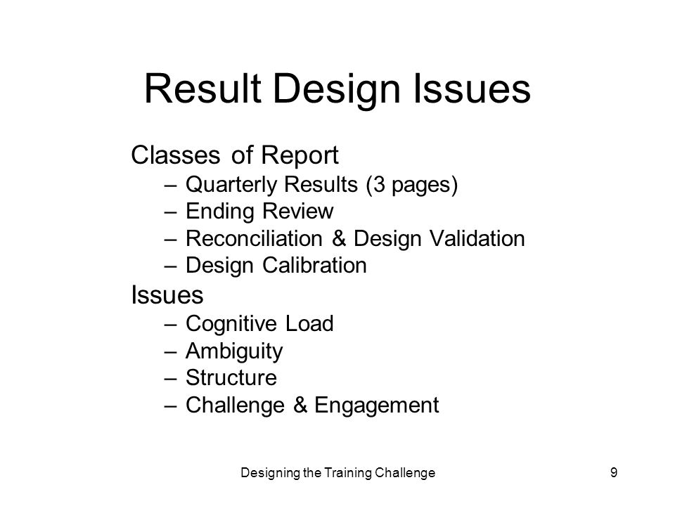Designing the Training Challenge9 Result Design Issues Classes of Report –Quarterly Results (3 pages) –Ending Review –Reconciliation & Design Validation –Design Calibration Issues –Cognitive Load –Ambiguity –Structure –Challenge & Engagement