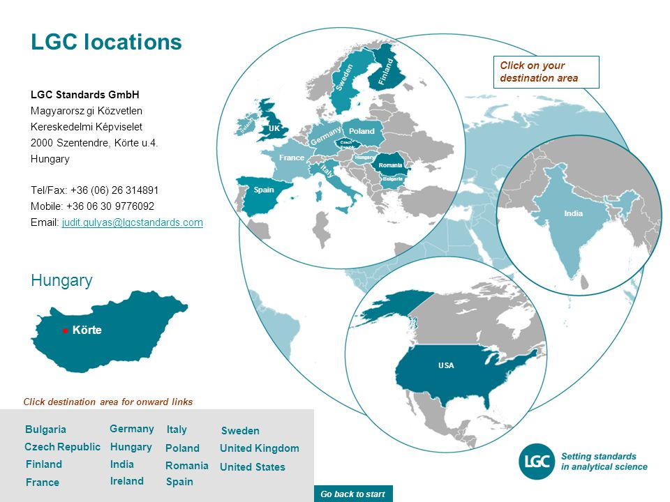 LGC locations Sweden United States Germany Poland Italy Spain India United Kingdom USA France Poland Germany India Italy Sweden UK Finland Czech Republic Romania Bulgaria Spain Ireland Romania Ireland Hungary Click destination area for onward links Click on your destination area France Czech Republic Finland Bulgaria Hungary LGC Standards GmbH Magyarorsz gi Közvetlen Kereskedelmi Képviselet 2000 Szentendre, Körte u.4.