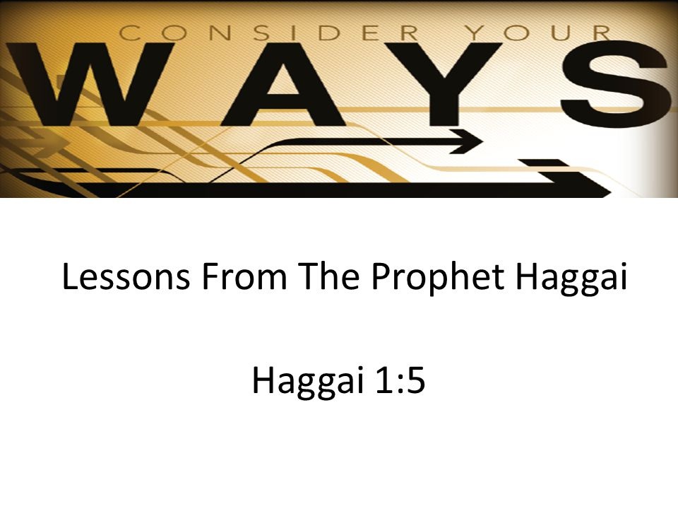 Lessons From The Prophet Haggai Haggai 1:5