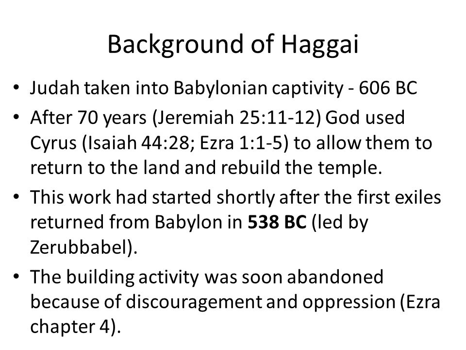Background of Haggai Judah taken into Babylonian captivity - 606 BC After 70 years (Jeremiah 25:11-12) God used Cyrus (Isaiah 44:28; Ezra 1:1-5) to allow them to return to the land and rebuild the temple.