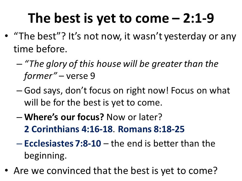 The best is yet to come – 2:1-9 The best . It's not now, it wasn't yesterday or any time before.