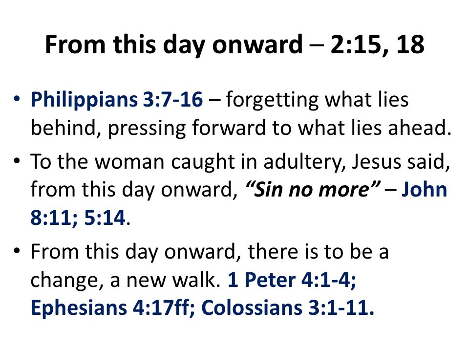 From this day onward – 2:15, 18 Philippians 3:7-16 – forgetting what lies behind, pressing forward to what lies ahead.