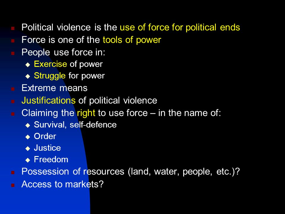 Political violence is the use of force for political ends Force is one of the tools of power People use force in:  Exercise of power  Struggle for power Extreme means Justifications of political violence Claiming the right to use force – in the name of:  Survival, self-defence  Order  Justice  Freedom Possession of resources (land, water, people, etc.).