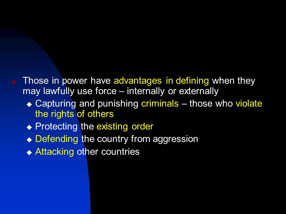 Those in power have advantages in defining when they may lawfully use force – internally or externally  Capturing and punishing criminals – those who violate the rights of others  Protecting the existing order  Defending the country from aggression  Attacking other countries