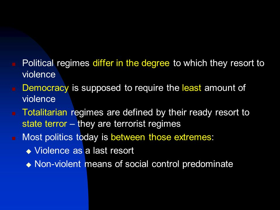 Political regimes differ in the degree to which they resort to violence Democracy is supposed to require the least amount of violence Totalitarian regimes are defined by their ready resort to state terror – they are terrorist regimes Most politics today is between those extremes:  Violence as a last resort  Non-violent means of social control predominate