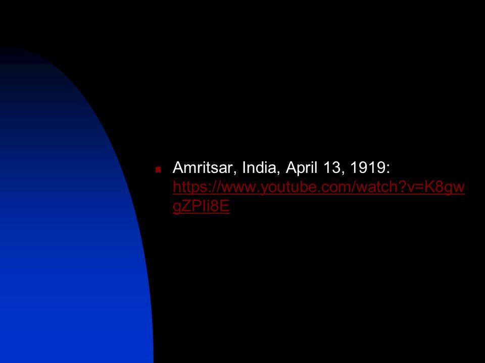 Amritsar, India, April 13, 1919: https://www.youtube.com/watch v=K8gw gZPIi8E https://www.youtube.com/watch v=K8gw gZPIi8E