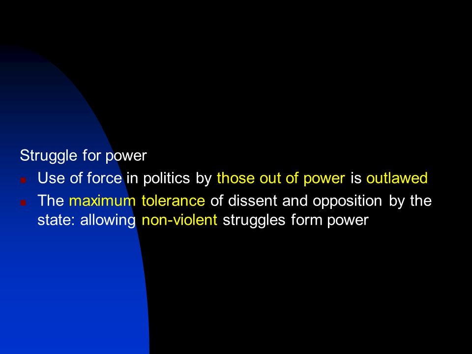 Struggle for power Use of force in politics by those out of power is outlawed The maximum tolerance of dissent and opposition by the state: allowing non-violent struggles form power
