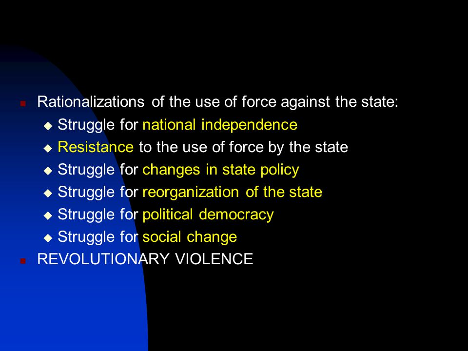 Rationalizations of the use of force against the state:  Struggle for national independence  Resistance to the use of force by the state  Struggle for changes in state policy  Struggle for reorganization of the state  Struggle for political democracy  Struggle for social change REVOLUTIONARY VIOLENCE