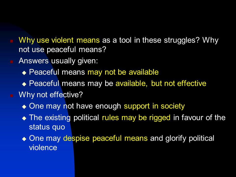 Why use violent means as a tool in these struggles.