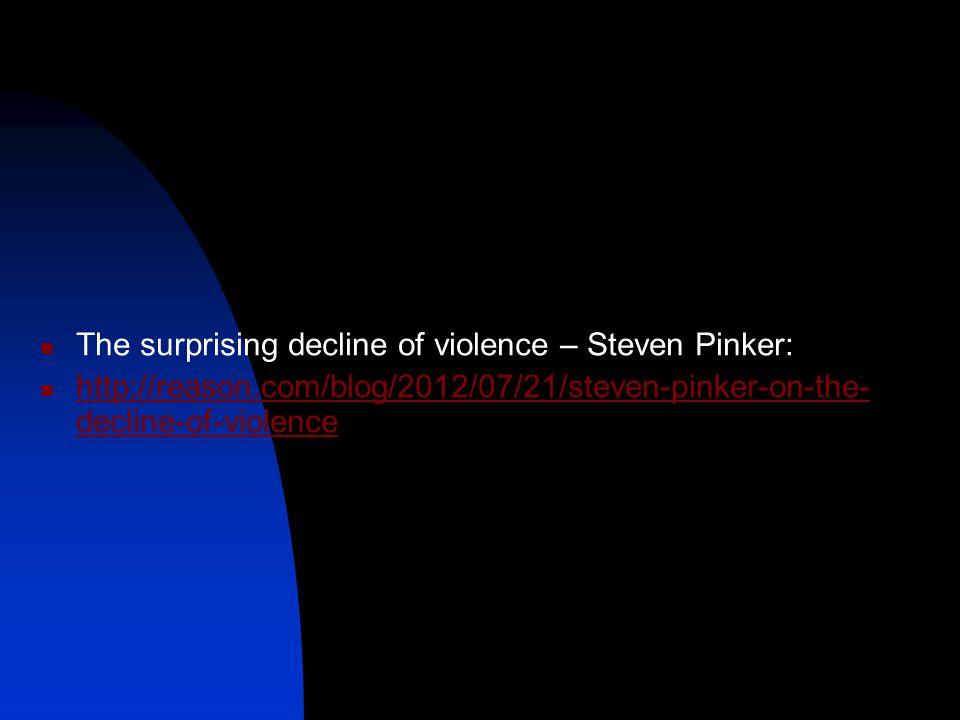 The surprising decline of violence – Steven Pinker: http://reason.com/blog/2012/07/21/steven-pinker-on-the- decline-of-violence http://reason.com/blog/2012/07/21/steven-pinker-on-the- decline-of-violence