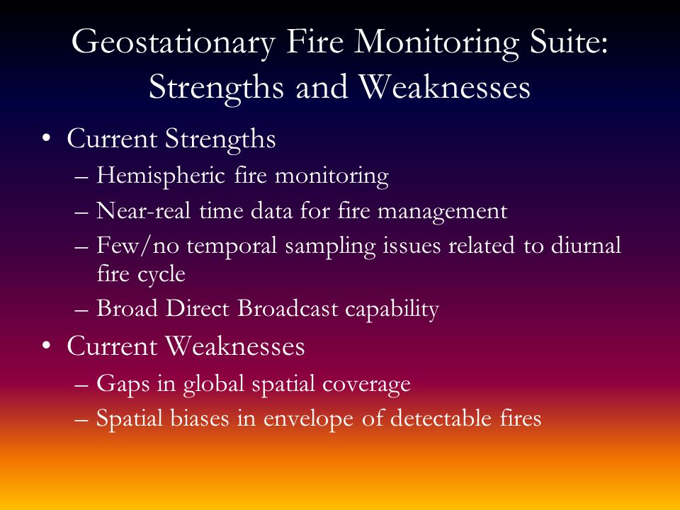 Geostationary Fire Monitoring Suite: Strengths and Weaknesses Current Strengths –Hemispheric fire monitoring –Near-real time data for fire management –Few/no temporal sampling issues related to diurnal fire cycle –Broad Direct Broadcast capability Current Weaknesses –Gaps in global spatial coverage –Spatial biases in envelope of detectable fires