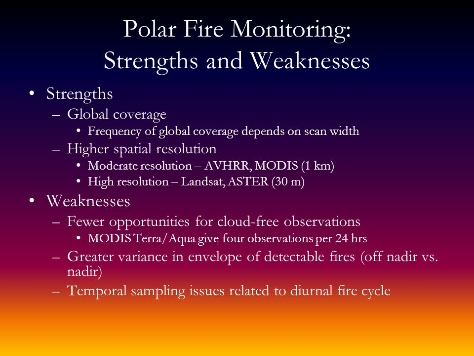 Polar Fire Monitoring: Strengths and Weaknesses Strengths –Global coverage Frequency of global coverage depends on scan width –Higher spatial resolution Moderate resolution – AVHRR, MODIS (1 km) High resolution – Landsat, ASTER (30 m) Weaknesses –Fewer opportunities for cloud-free observations MODIS Terra/Aqua give four observations per 24 hrs –Greater variance in envelope of detectable fires (off nadir vs.