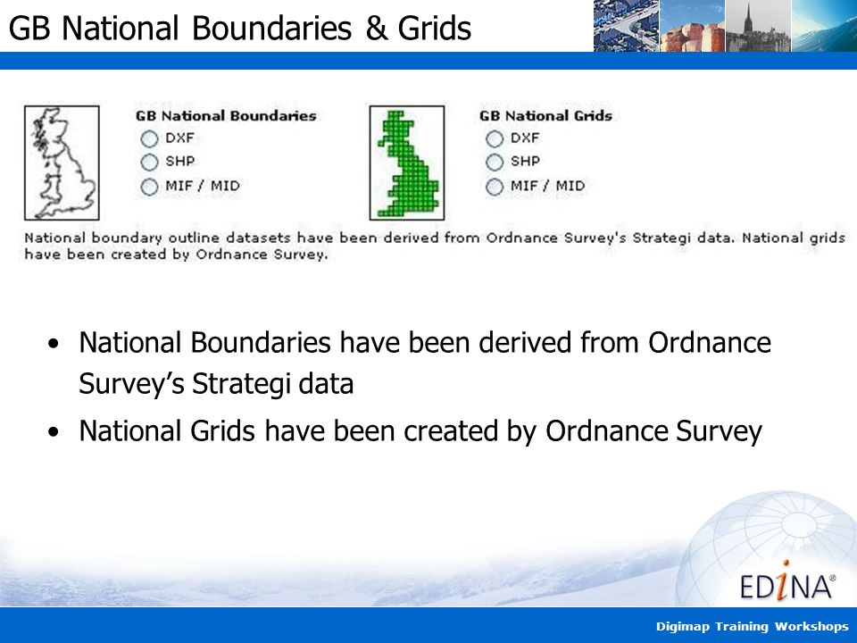 Digimap Training Workshops GB National Boundaries & Grids National Boundaries have been derived from Ordnance Survey's Strategi data National Grids have been created by Ordnance Survey