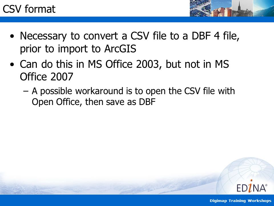 Digimap Training Workshops CSV format Necessary to convert a CSV file to a DBF 4 file, prior to import to ArcGIS Can do this in MS Office 2003, but not in MS Office 2007 –A possible workaround is to open the CSV file with Open Office, then save as DBF