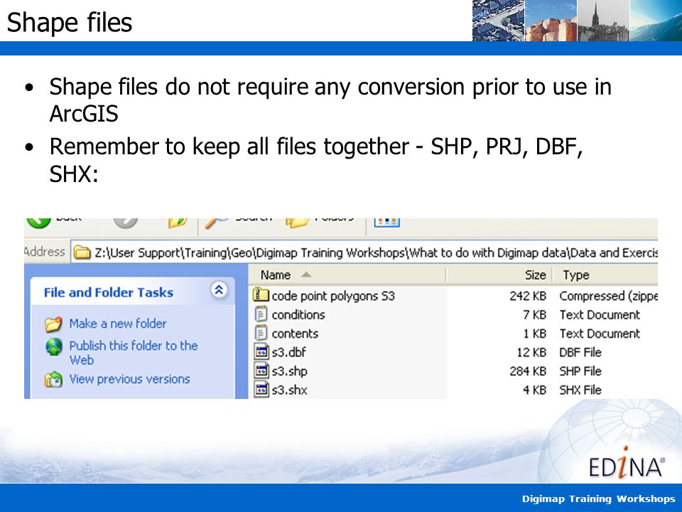 Digimap Training Workshops Shape files Shape files do not require any conversion prior to use in ArcGIS Remember to keep all files together - SHP, PRJ, DBF, SHX: