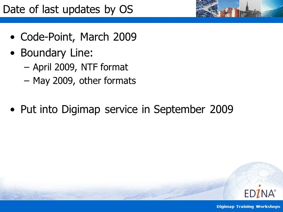 Digimap Training Workshops Date of last updates by OS Code-Point, March 2009 Boundary Line: –April 2009, NTF format –May 2009, other formats Put into Digimap service in September 2009