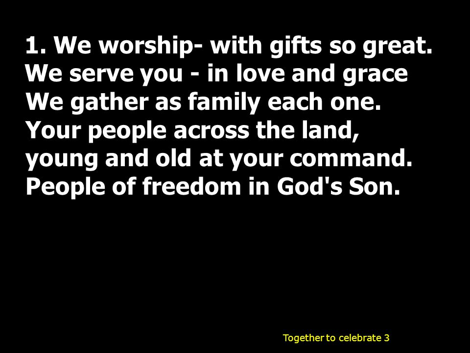 1. We worship- with gifts so great. We serve you - in love and grace We gather as family each one. Your people across the land, young and old at your