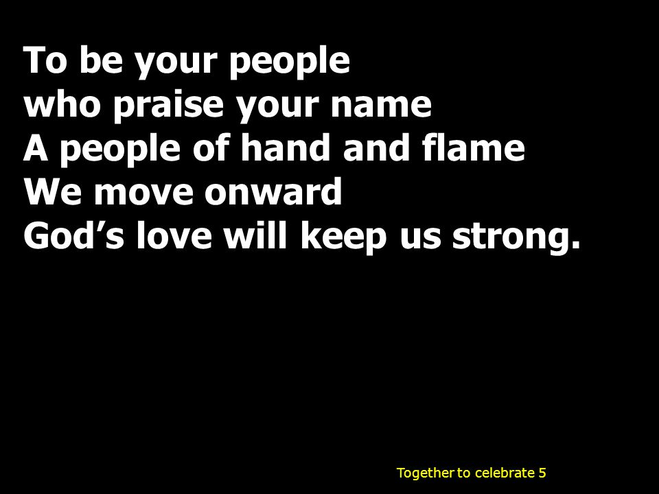 To be your people who praise your name A people of hand and flame We move onward God's love will keep us strong. Together to celebrate 5