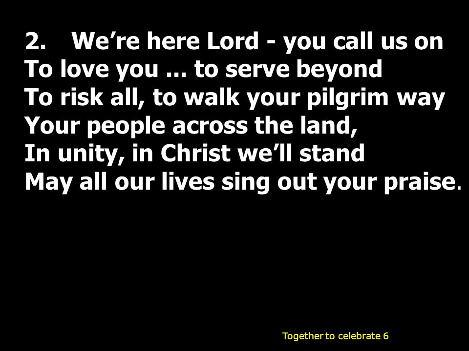 2.We're here Lord - you call us on To love you... to serve beyond To risk all, to walk your pilgrim way Your people across the land, In unity, in Chri