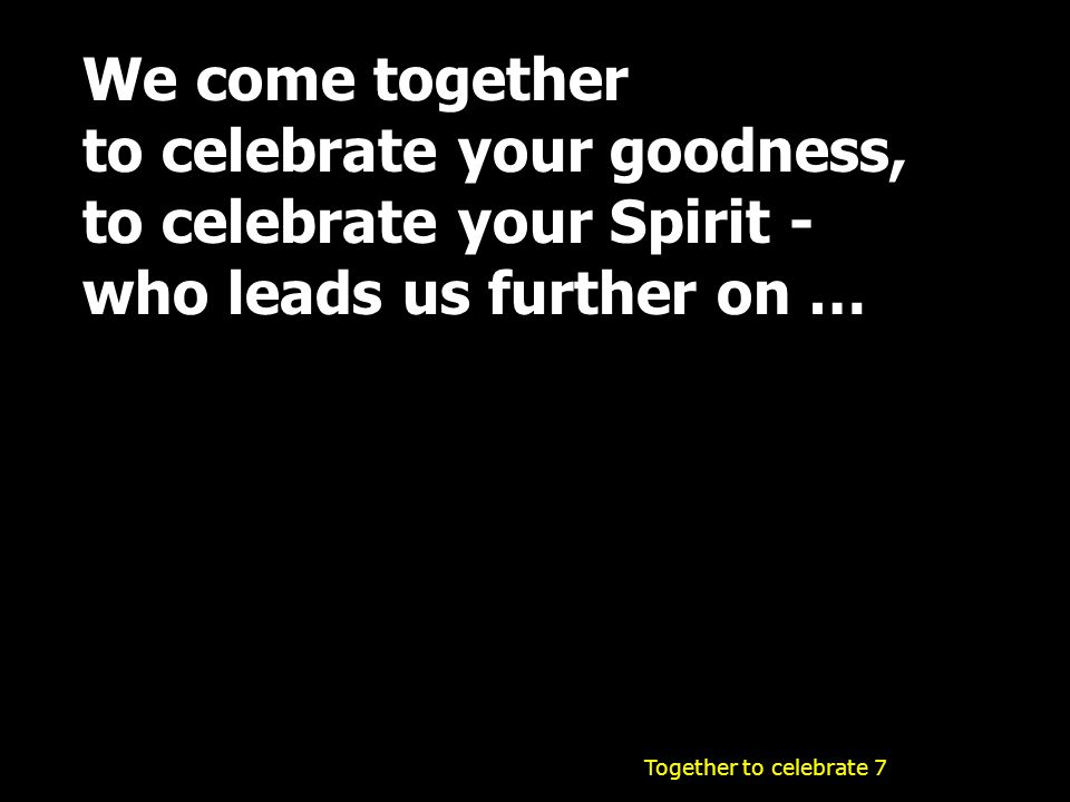 We come together to celebrate your goodness, to celebrate your Spirit - who leads us further on … Together to celebrate 7