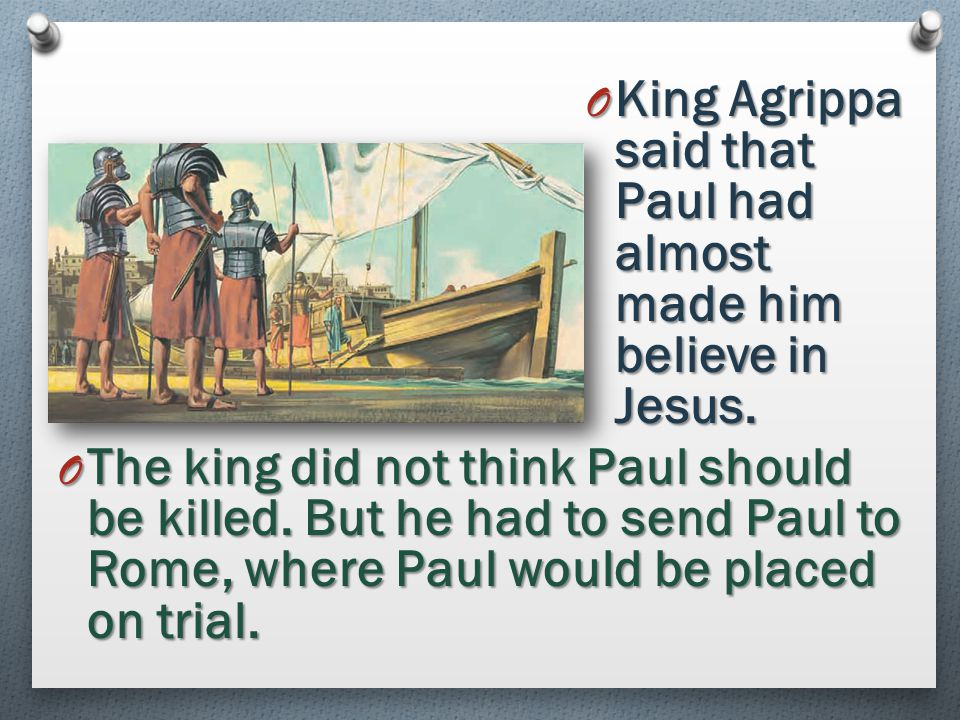 O Paul testified to King Agrippa that the gospel was true. He said that Jesus had been resurrected. O In a vision, Jesus Christ had told Paul to teach