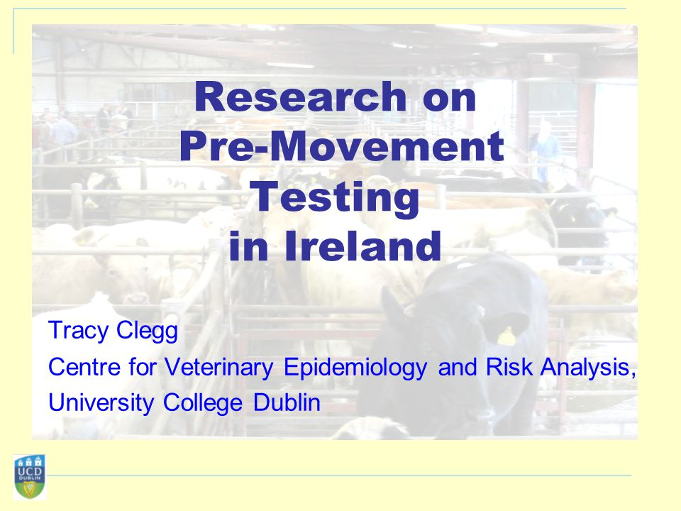 Research on Pre-Movement Testing in Ireland Tracy Clegg Centre for Veterinary Epidemiology and Risk Analysis, University College Dublin