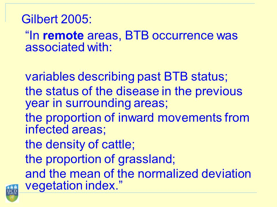 Gilbert 2005: In remote areas, BTB occurrence was associated with: variables describing past BTB status; the status of the disease in the previous year in surrounding areas; the proportion of inward movements from infected areas; the density of cattle; the proportion of grassland; and the mean of the normalized deviation vegetation index.