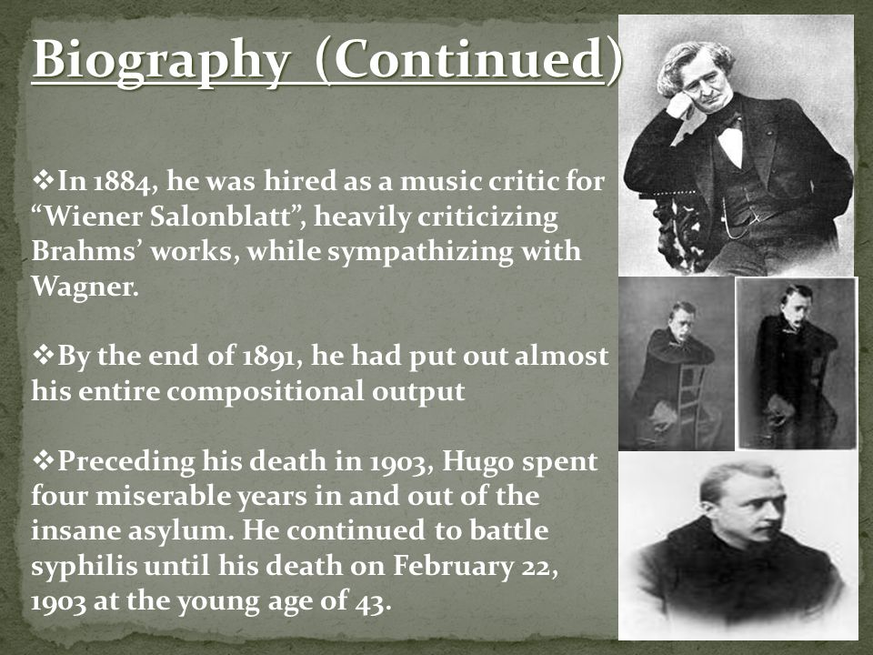 Biography (Continued)  In 1884, he was hired as a music critic for Wiener Salonblatt , heavily criticizing Brahms' works, while sympathizing with Wagner.