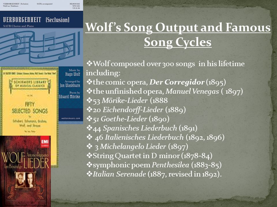 Wolf's Song Output and Famous Song Cycles  Wolf composed over 300 songs in his lifetime including:  the comic opera, Der Corregidor (1895)  the unfinished opera, Manuel Venegas ( 1897)  53 Mörike-Lieder (1888  20 Eichendorff-Lieder (1889)  51 Goethe-Lieder (1890)  44 Spanisches Liederbuch (1891)  46 Italienisches Liederbuch (1892, 1896)  3 Michelangelo Lieder (1897)  String Quartet in D minor (1878-84)  symphonic poem Penthesilea (1883-85)  Italian Serenade (1887, revised in 1892).