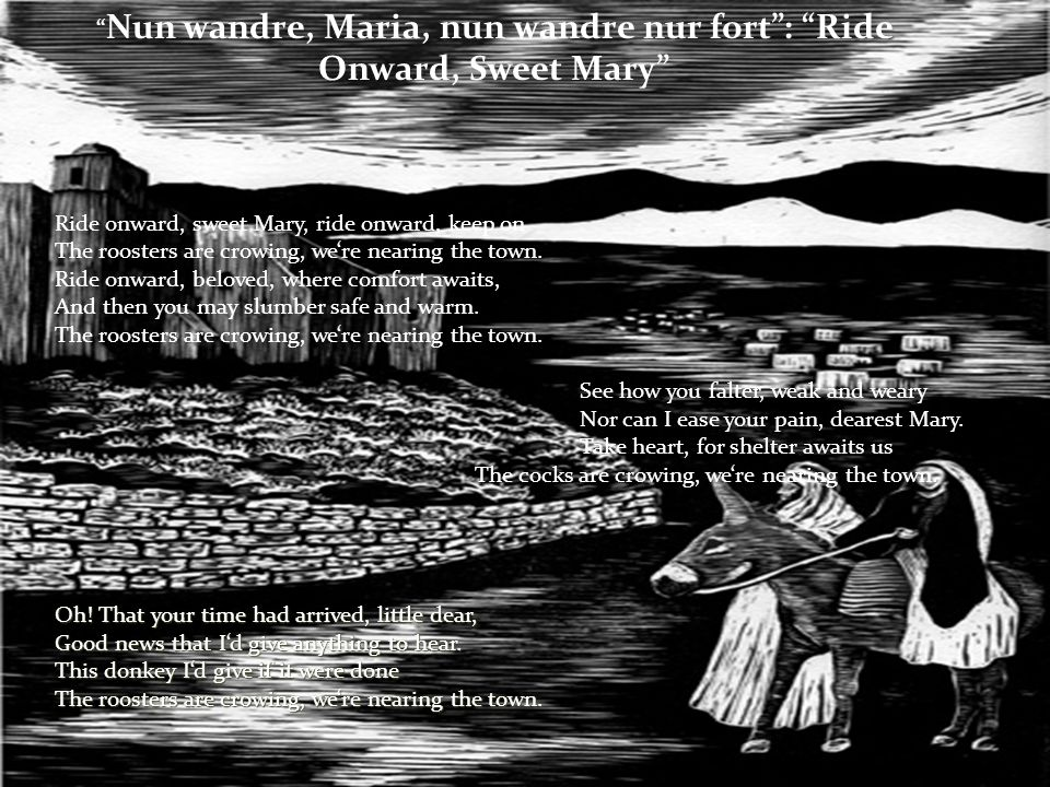 Nun wandre, Maria, nun wandre nur fort : Ride Onward, Sweet Mary Ride onward, sweet Mary, ride onward, keep on The roosters are crowing, we're nearing the town.