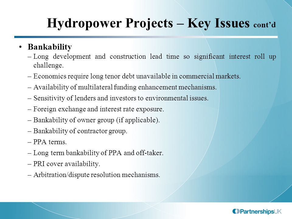 Hydropower Projects – Key Issues cont'd Bankability –Long development and construction lead time so significant interest roll up challenge.