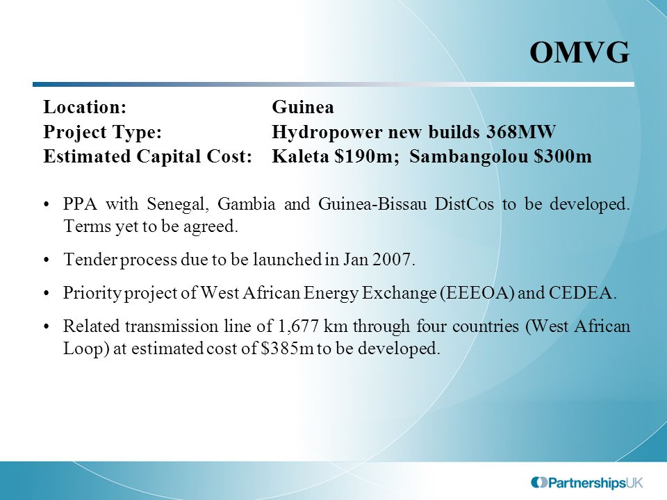 OMVG Location:Guinea Project Type:Hydropower new builds 368MW Estimated Capital Cost:Kaleta $190m; Sambangolou $300m PPA with Senegal, Gambia and Guinea-Bissau DistCos to be developed.