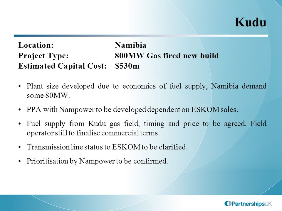 Kudu Location:Namibia Project Type:800MW Gas fired new build Estimated Capital Cost:$530m Plant size developed due to economics of fuel supply, Namibia demand some 80MW.