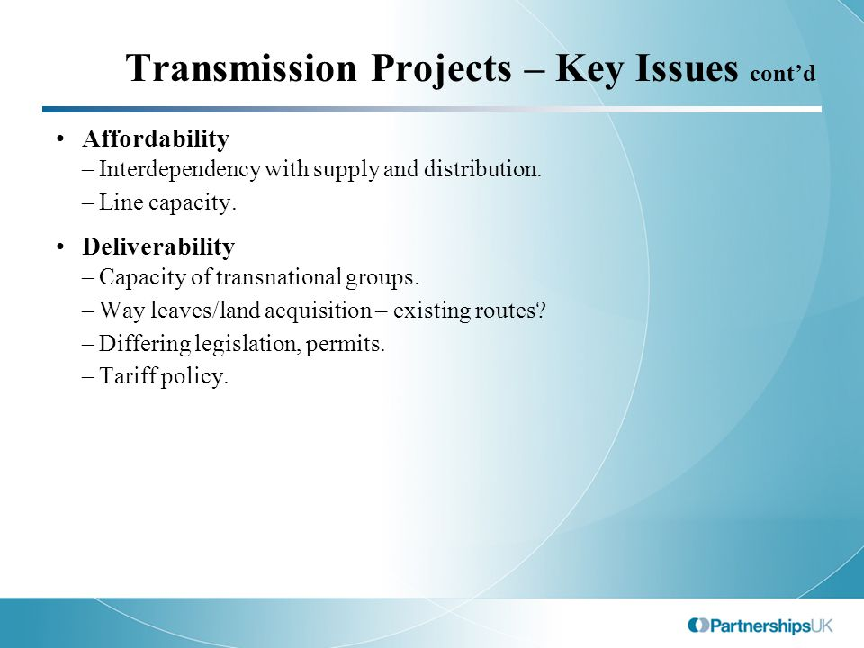 Transmission Projects – Key Issues cont'd Affordability –Interdependency with supply and distribution.