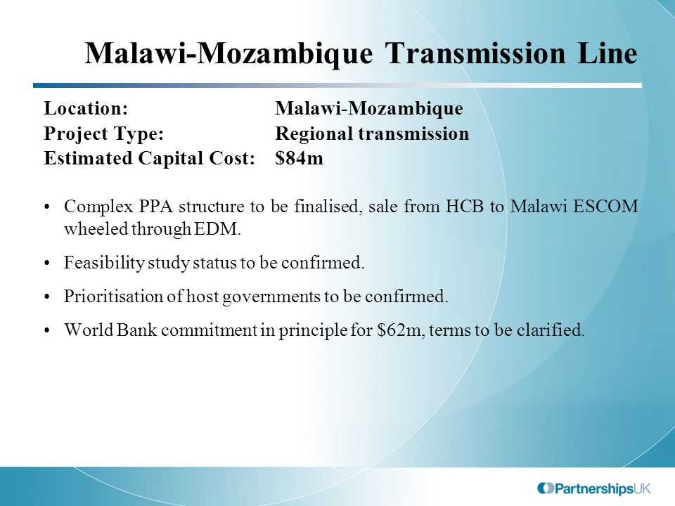 Malawi-Mozambique Transmission Line Location:Malawi-Mozambique Project Type: Regional transmission Estimated Capital Cost:$84m Complex PPA structure to be finalised, sale from HCB to Malawi ESCOM wheeled through EDM.
