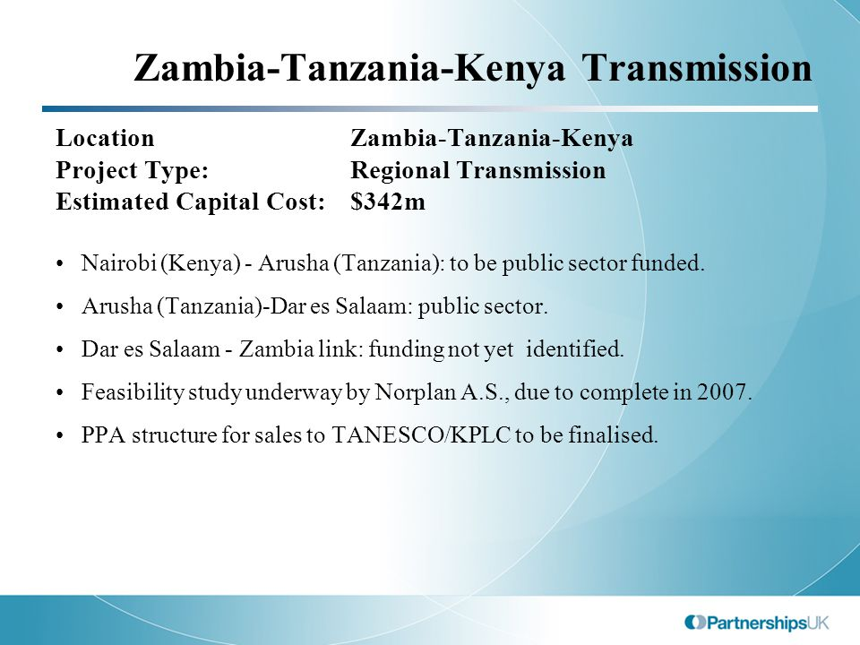 Zambia-Tanzania-Kenya Transmission LocationZambia-Tanzania-Kenya Project Type:Regional Transmission Estimated Capital Cost:$342m Nairobi (Kenya) - Arusha (Tanzania): to be public sector funded.