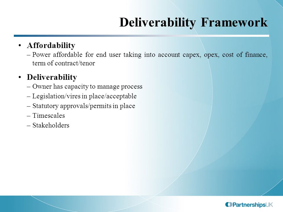 Deliverability Framework Affordability –Power affordable for end user taking into account capex, opex, cost of finance, term of contract/tenor Deliverability –Owner has capacity to manage process –Legislation/vires in place/acceptable –Statutory approvals/permits in place –Timescales –Stakeholders