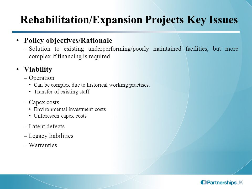 Rehabilitation/Expansion Projects Key Issues Policy objectives/Rationale –Solution to existing underperforming/poorly maintained facilities, but more complex if financing is required.