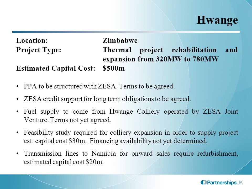 Hwange Location: Zimbabwe Project Type:Thermal project rehabilitation and expansion from 320MW to 780MW Estimated Capital Cost:$500m PPA to be structured with ZESA.