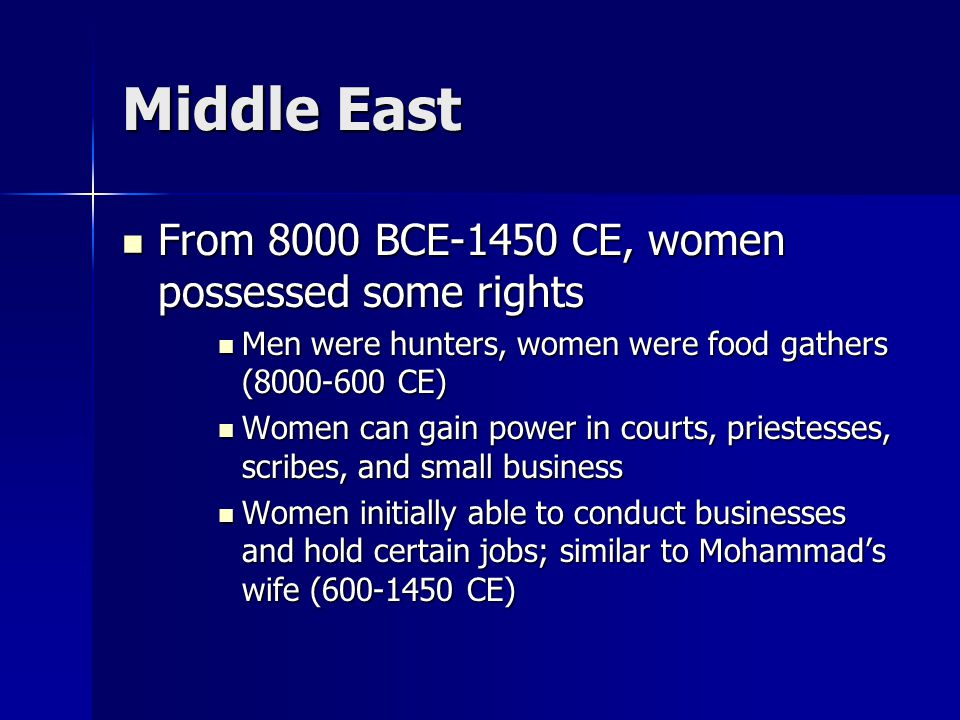 Middle East From 8000 BCE-1450 CE, women possessed some rights From 8000 BCE-1450 CE, women possessed some rights Men were hunters, women were food gathers (8000-600 CE) Men were hunters, women were food gathers (8000-600 CE) Women can gain power in courts, priestesses, scribes, and small business Women can gain power in courts, priestesses, scribes, and small business Women initially able to conduct businesses and hold certain jobs; similar to Mohammad's wife (600-1450 CE) Women initially able to conduct businesses and hold certain jobs; similar to Mohammad's wife (600-1450 CE)