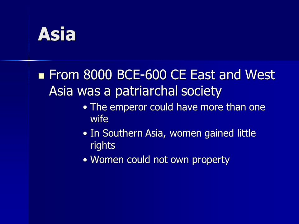 Asia From 8000 BCE-600 CE East and West Asia was a patriarchal society From 8000 BCE-600 CE East and West Asia was a patriarchal society The emperor could have more than one wifeThe emperor could have more than one wife In Southern Asia, women gained little rightsIn Southern Asia, women gained little rights Women could not own propertyWomen could not own property
