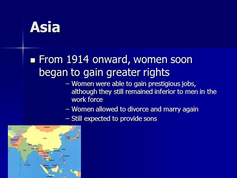 Asia From 1914 onward, women soon began to gain greater rights From 1914 onward, women soon began to gain greater rights –Women were able to gain prestigious jobs, although they still remained inferior to men in the work force –Women allowed to divorce and marry again –Still expected to provide sons