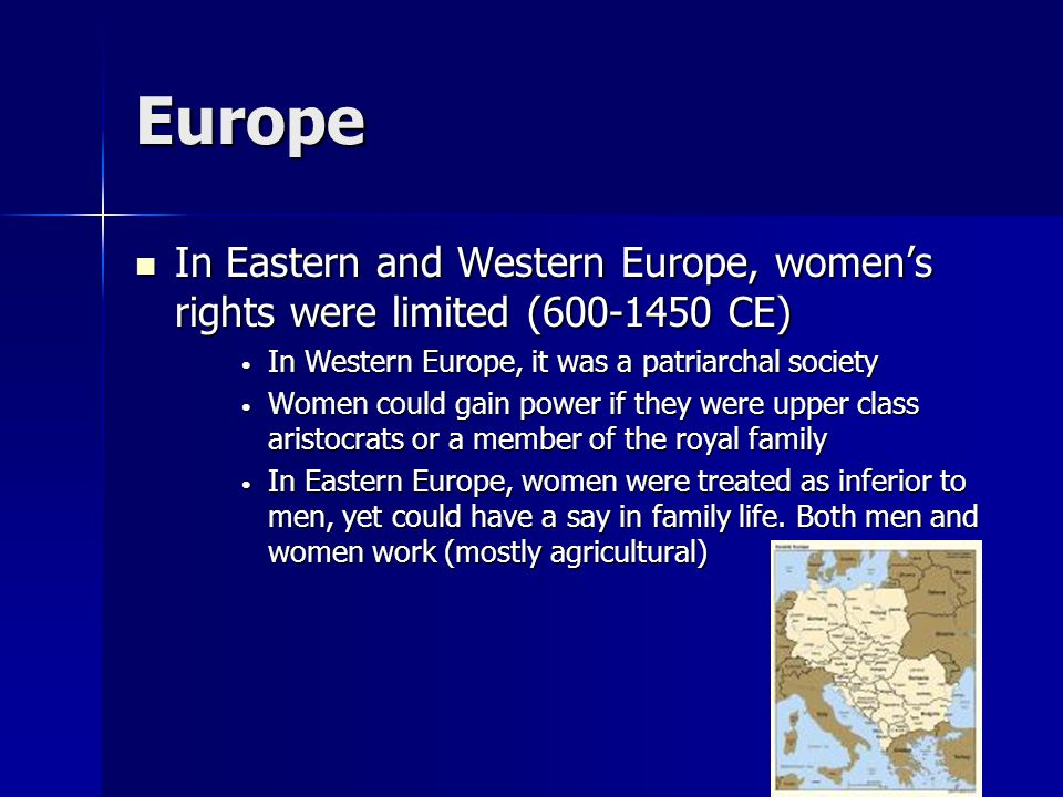 Europe In Eastern and Western Europe, women's rights were limited (600-1450 CE) In Eastern and Western Europe, women's rights were limited (600-1450 CE) In Western Europe, it was a patriarchal society In Western Europe, it was a patriarchal society Women could gain power if they were upper class aristocrats or a member of the royal family Women could gain power if they were upper class aristocrats or a member of the royal family In Eastern Europe, women were treated as inferior to men, yet could have a say in family life.