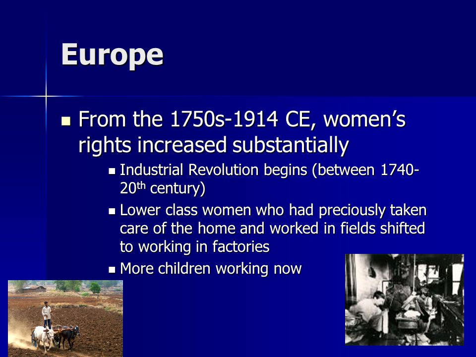 Europe From the 1750s-1914 CE, women's rights increased substantially From the 1750s-1914 CE, women's rights increased substantially Industrial Revolution begins (between 1740- 20 th century) Industrial Revolution begins (between 1740- 20 th century) Lower class women who had preciously taken care of the home and worked in fields shifted to working in factories Lower class women who had preciously taken care of the home and worked in fields shifted to working in factories More children working now More children working now